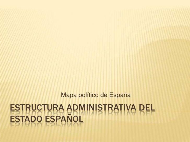 ESTRUCTURA ADMINISTRATIVA DEL ESTADO ESPAÑOL<br />Mapa político de España<br />