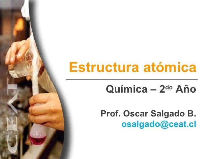 Estructura atómica Química – 2 do  Año Prof. Oscar Salgado B. [email_address]