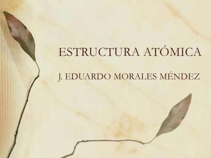 ESTRUCTURA ATÓMICA J. EDUARDO MORALES MÉNDEZ
