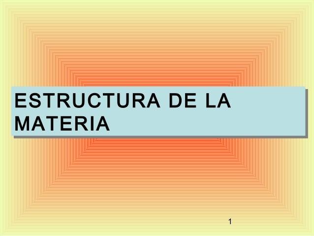 ESTRUCTURA DE LA ESTRUCTURA DE LA MATERIA MATERIA  1