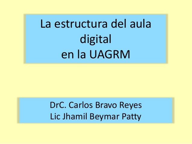 La estructura del aula  digital  en la UAGRM  DrC. Carlos Bravo Reyes  Lic Jhamil Beymar Patty