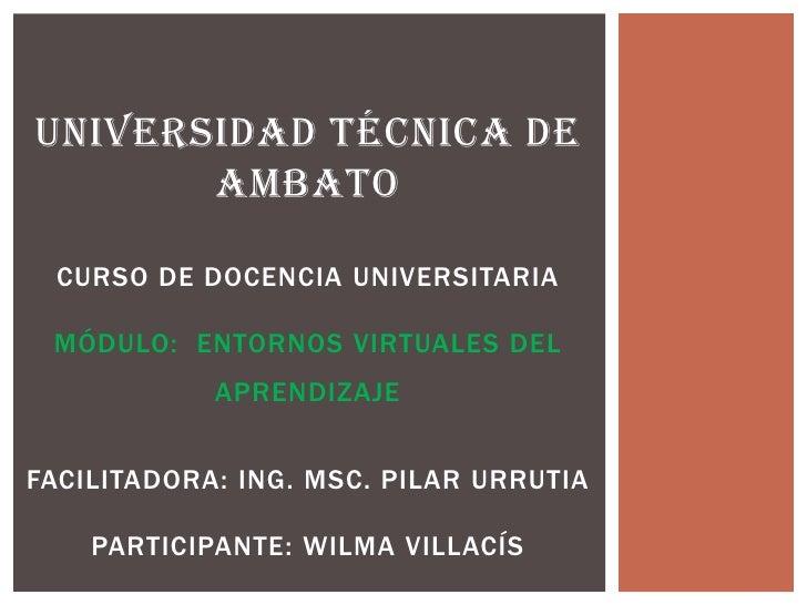 UNIVERSIDAD TÉCNICA DE       AMBATO  CURSO DE DOCENCIA UNIVERSITARIA MÓDULO: ENTORNOS VIRTUALES DEL            APRENDIZAJE...
