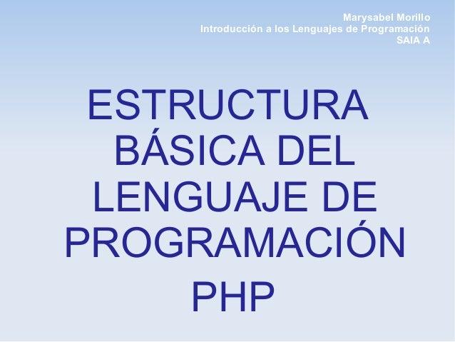 Marysabel Morillo Introducción a los Lenguajes de Programación SAIA A ESTRUCTURA BÁSICA DEL LENGUAJE DE PROGRAMACIÓN PHP
