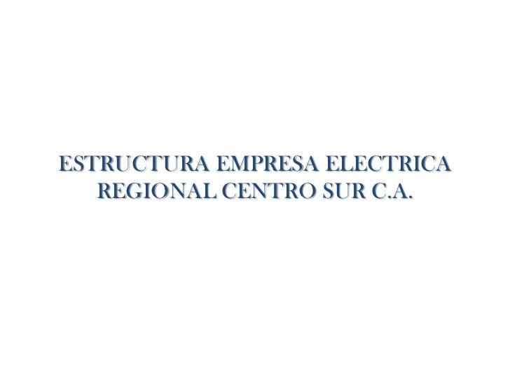 ESTRUCTURA EMPRESA ELECTRICA   REGIONAL CENTRO SUR C.A.