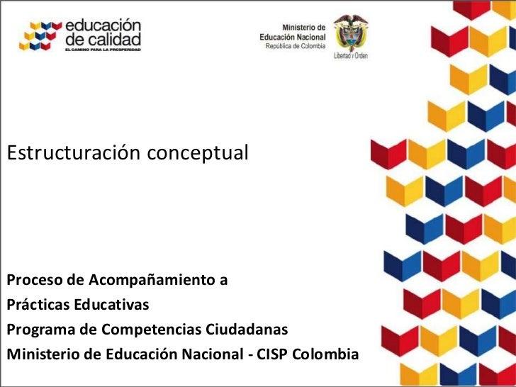 Estructuración conceptualProceso de Acompañamiento aPrácticas EducativasPrograma de Competencias CiudadanasMinisterio de E...