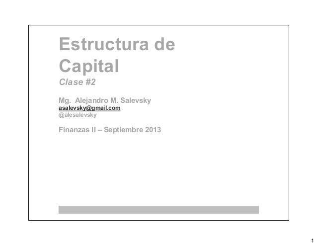 1 Estructura de Capital Clase #2 Mg. Alejandro M. Salevsky asalevsky@gmail.com @alesalevsky Finanzas II – Septiembre 2013
