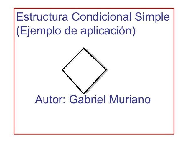 Estructura Condicional Simple(Ejemplo de aplicación)   Autor: Gabriel Muriano