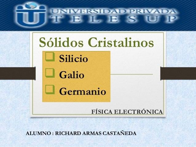 FÍSICA ELECTRÓNICA Sólidos Cristalinos ALUMNO : RICHARD ARMAS CASTAÑEDA  Silicio  Galio  Germanio