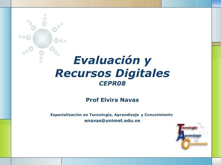Evaluación y Recursos Digitales CEPR08 Prof Elvira Navas Especialización en Tecnología, Aprendizaje   y Conocimiento   [em...