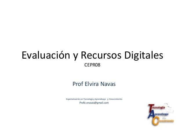 Evaluación y Recursos DigitalesCEPR08Prof Elvira NavasEspecialización en Tecnología, Aprendizaje y ConocimientoProfe.enava...