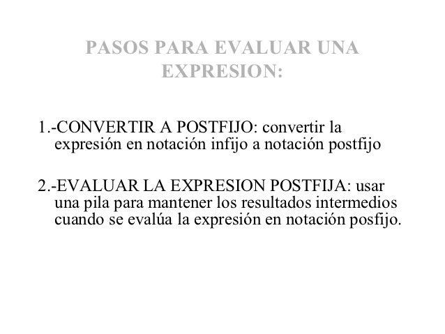 PASOS PARA EVALUAR UNA              EXPRESION:1.-CONVERTIR A POSTFIJO: convertir la   expresión en notación infijo a notac...