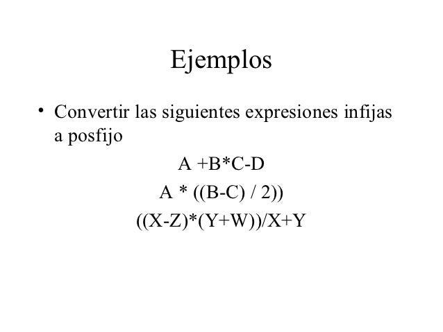 Ejemplos• Convertir las siguientes expresiones infijas  a posfijo                  A +B*C-D               A * ((B-C) / 2))...