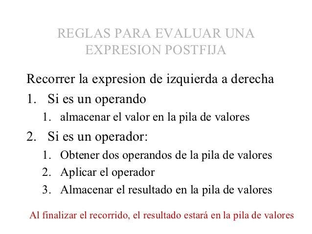 REGLAS PARA EVALUAR UNA          EXPRESION POSTFIJARecorrer la expresion de izquierda a derecha1. Si es un operando   1. a...