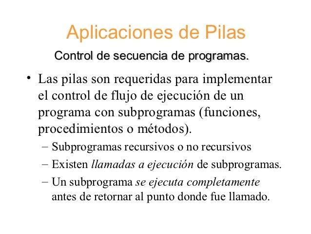 Aplicaciones de Pilas    Control de secuencia de programas.• Las pilas son requeridas para implementar  el control de fluj...