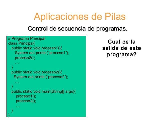 Aplicaciones de Pilas            Control de secuencia de programas.// Programa Principalclass Principal{                  ...