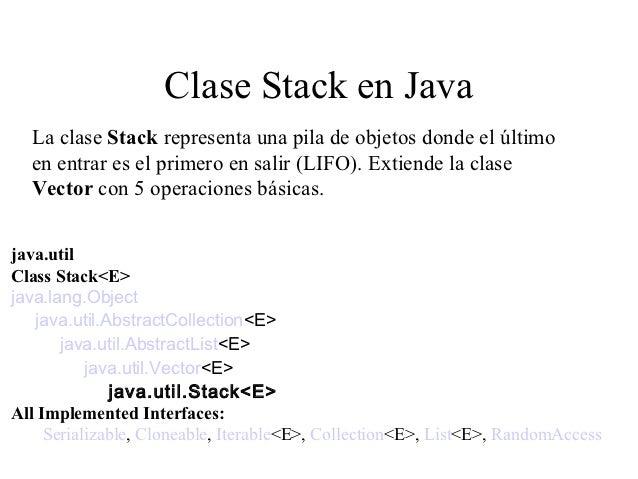 Clase Stack en Java  La clase Stack representa una pila de objetos donde el último  en entrar es el primero en salir (LIFO...