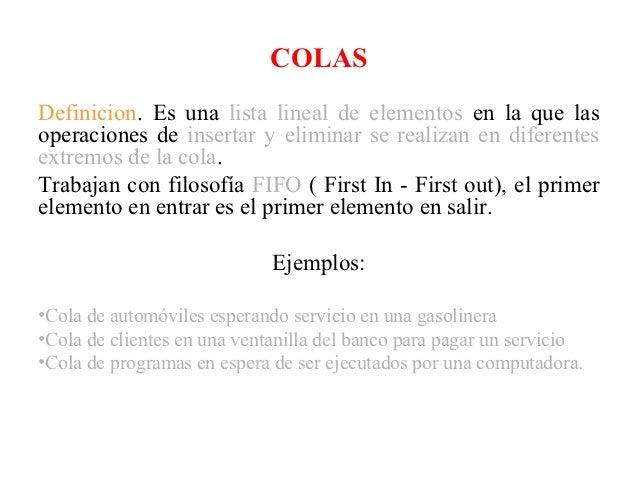 COLASDefinicion. Es una lista lineal de elementos en la que lasoperaciones de insertar y eliminar se realizan en diferente...