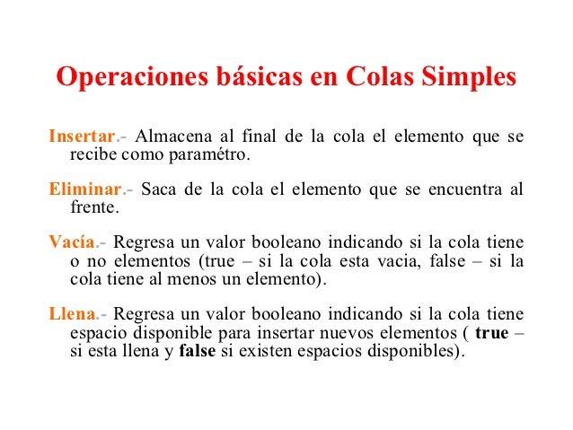 Operaciones básicas en Colas SimplesInsertar.- Almacena al final de la cola el elemento que se  recibe como paramétro.Elim...