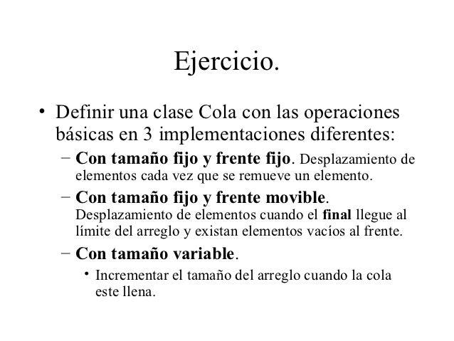 Ejercicio.• Definir una clase Cola con las operaciones  básicas en 3 implementaciones diferentes:  – Con tamaño fijo y fre...