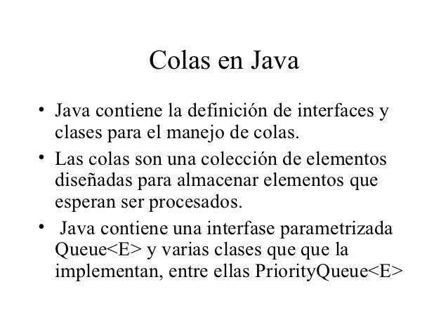 Colas en Java• Java contiene la definición de interfaces y  clases para el manejo de colas.• Las colas son una colección d...