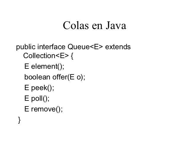 Colas en Javapublic interface Queue<E> extends   Collection<E> {   E element();   boolean offer(E o);   E peek();   E poll...