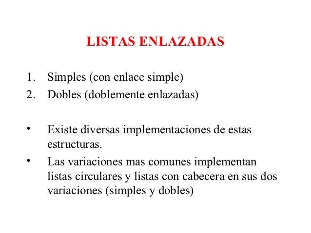 LISTAS ENLAZADAS1. Simples (con enlace simple)2. Dobles (doblemente enlazadas)•   Existe diversas implementaciones de esta...