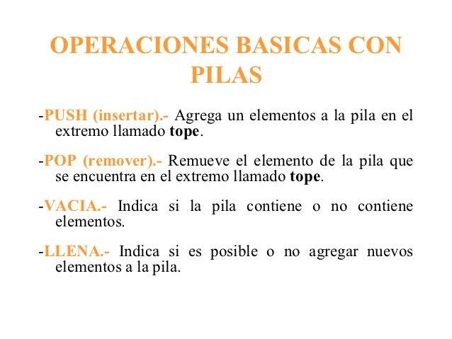 OPERACIONES BASICAS CON         PILAS-PUSH (insertar).- Agrega un elementos a la pila en el  extremo llamado tope.-POP (re...