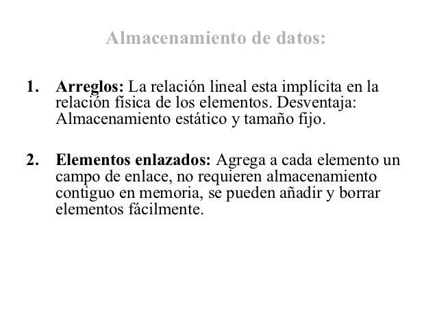Almacenamiento de datos:1. Arreglos: La relación lineal esta implícita en la   relación física de los elementos. Desventaj...