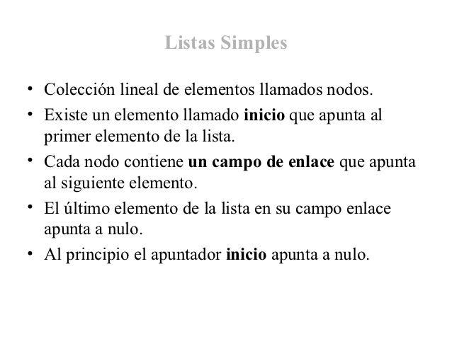 Listas Simples• Colección lineal de elementos llamados nodos.• Existe un elemento llamado inicio que apunta al  primer ele...