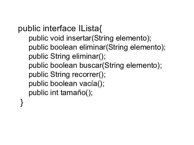 public interface ILista{    public void insertar(String elemento);    public boolean eliminar(String elemento);    public ...