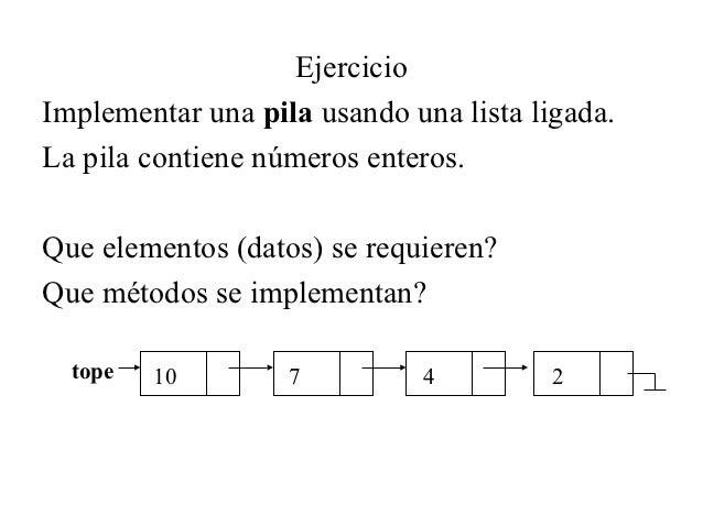 EjercicioImplementar una pila usando una lista ligada.La pila contiene números enteros.Que elementos (datos) se requieren?...