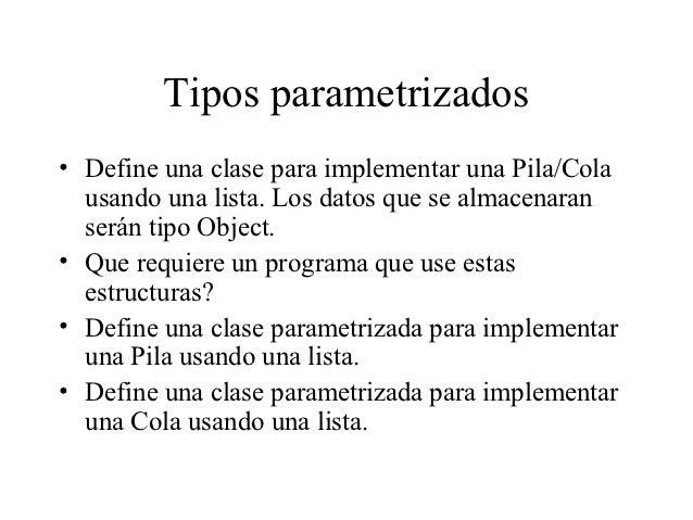 Tipos parametrizados• Define una clase para implementar una Pila/Cola  usando una lista. Los datos que se almacenaran  ser...