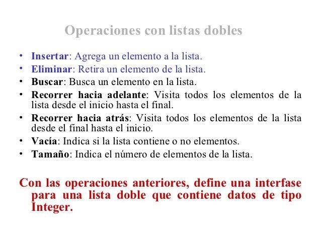 Operaciones con listas dobles• Insertar: Agrega un elemento a la lista.• Eliminar: Retira un elemento de la lista.• Buscar...