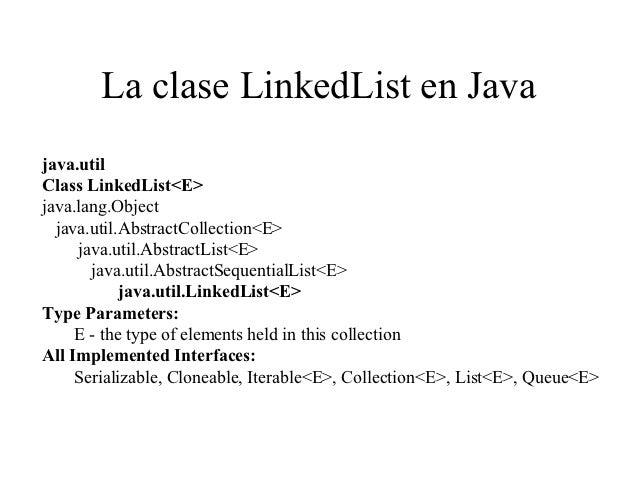 La clase LinkedList en Javajava.utilClass LinkedList<E>java.lang.Object  java.util.AbstractCollection<E>     java.util.Abs...