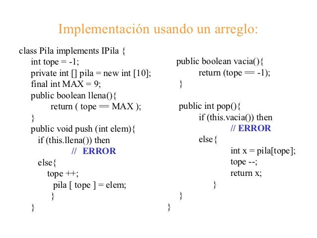 Implementación usando un arreglo:class Pila implements IPila {   int tope = -1;                            public boolean ...