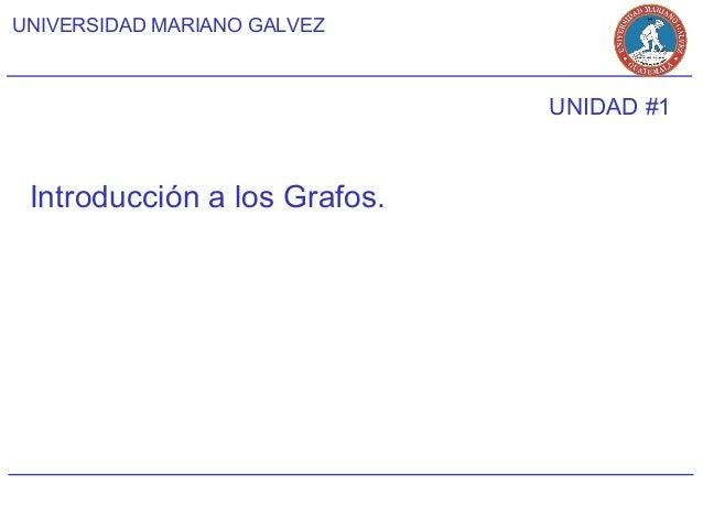UNIVERSIDAD MARIANO GALVEZ                              UNIDAD #1 Introducción a los Grafos.