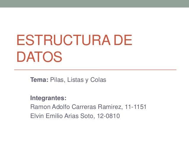 ESTRUCTURA DEDATOS Tema: Pilas, Listas y Colas Integrantes: Ramon Adolfo Carreras Ramirez, 11-1151 Elvin Emilio Arias Soto...