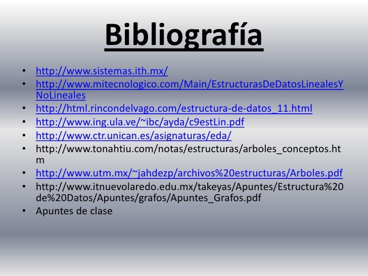 Bibliografía<br />http://www.sistemas.ith.mx/<br />http://www.mitecnologico.com/Main/EstructurasDeDatosLinealesYNoLineales...