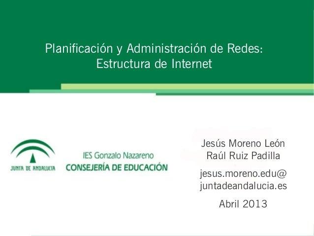 Planificación y Administración de Redes:          Estructura de Internet                            Jesús Moreno León     ...
