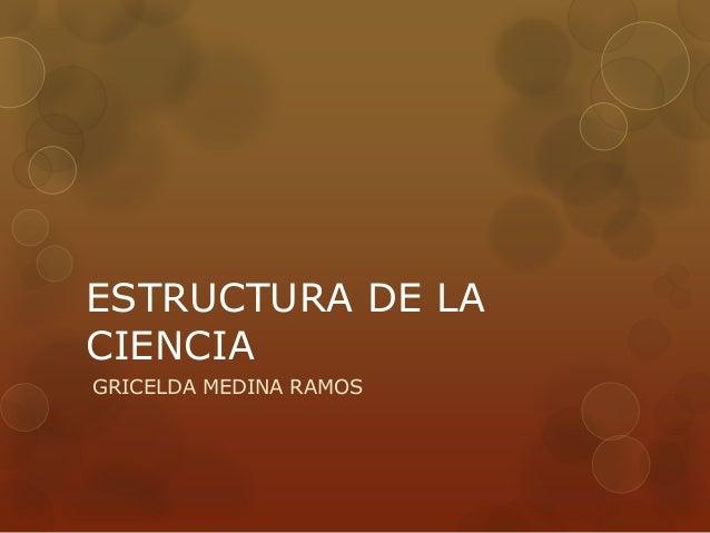 ESTRUCTURA DE LA CIENCIA GRICELDA MEDINA RAMOS