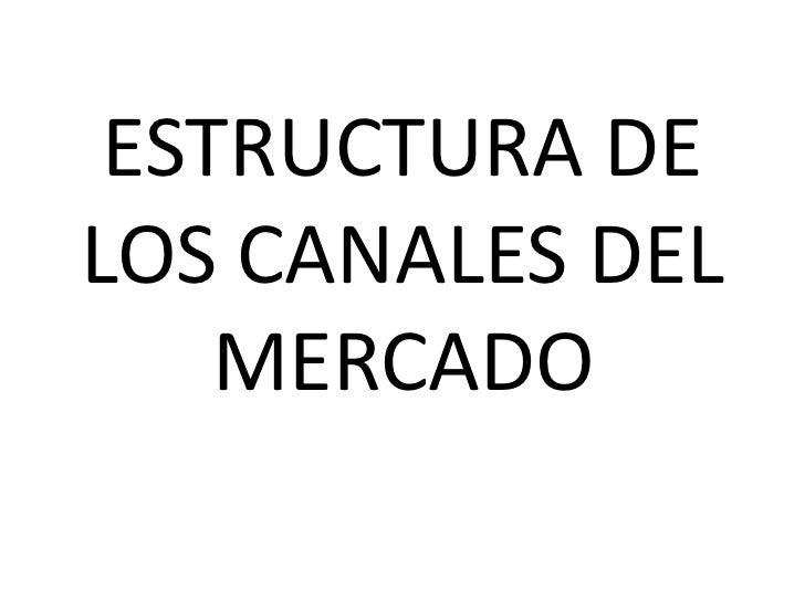 ESTRUCTURA DELOS CANALES DEL    MERCADO