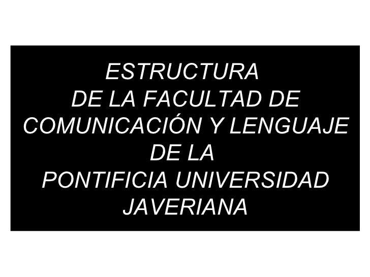 ESTRUCTURA  DE LA FACULTAD DE COMUNICACIÓN Y LENGUAJE DE LA  PONTIFICIA UNIVERSIDAD JAVERIANA