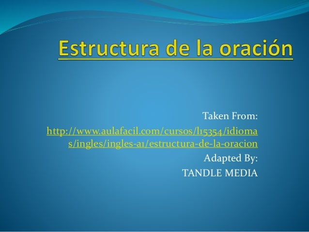 Taken From:  http://www.aulafacil.com/cursos/l15354/idioma  s/ingles/ingles-a1/estructura-de-la-oracion  Adapted By:  TAND...