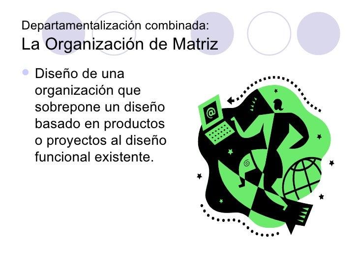 Departamentalización combinada:   La Organización de Matriz <ul><li>Diseño de una organización que sobrepone un diseño bas...