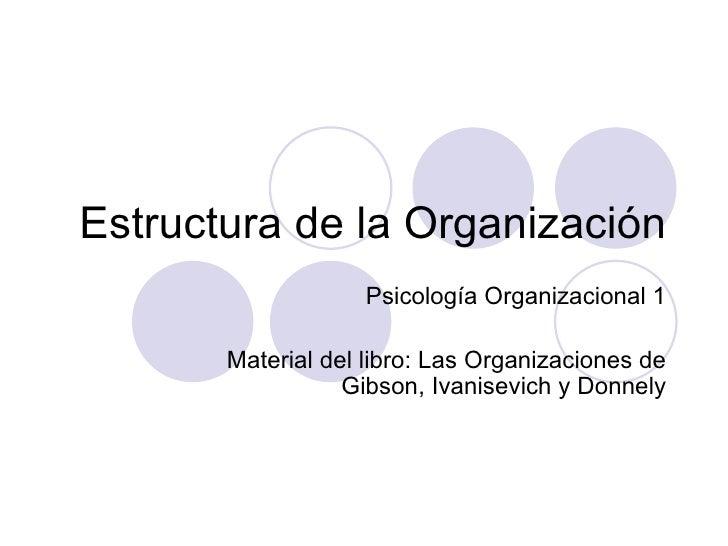 Estructura de la Organización Psicología Organizacional 1 Material del libro: Las Organizaciones de Gibson, Ivanisevich y ...