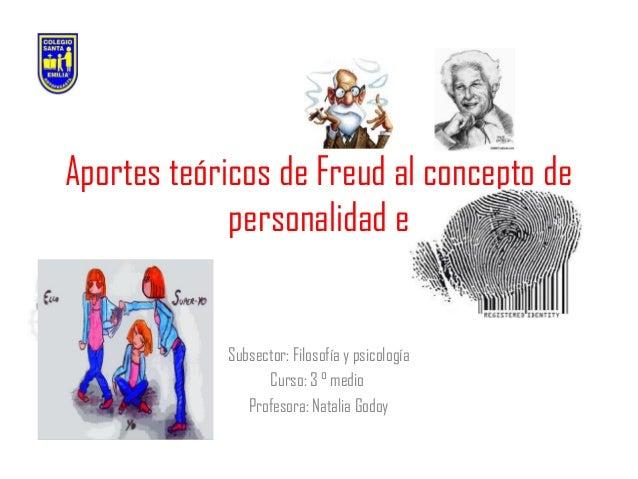 Aportes teóricos de Freud al concepto de personalidad e  Subsector: Filosofía y psicología Curso: 3 ° medio Profesora: Nat...