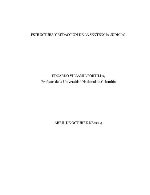 ESTRUCTURA Y REDACCIÓN DE LA SENTENCIA JUDICIAL EDGARDO VILLAMIL PORTILLA, Profesor de la Universidad Nacional de Colombia...