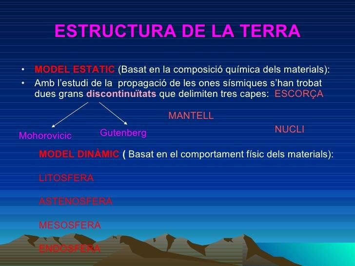 ESTRUCTURA DE LA TERRA <ul><li>MODEL ESTATIC  (Basat en la composició química dels materials): </li></ul><ul><li>Amb l'est...