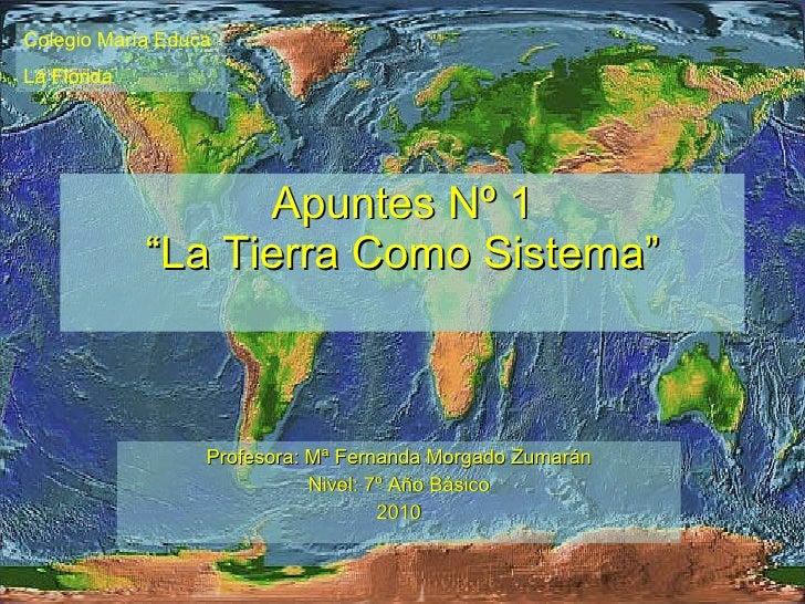 """Apuntes Nº 1 """"La Tierra Como Sistema"""" Profesora: Mª Fernanda Morgado Zumarán Nivel: 7º Año Básico 2010 Colegio María Educa..."""