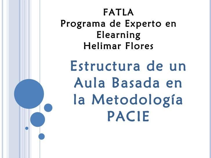 FATLA Programa de Experto en Elearning Helimar Flores Estructura de un Aula Basada en la Metodología PACIE